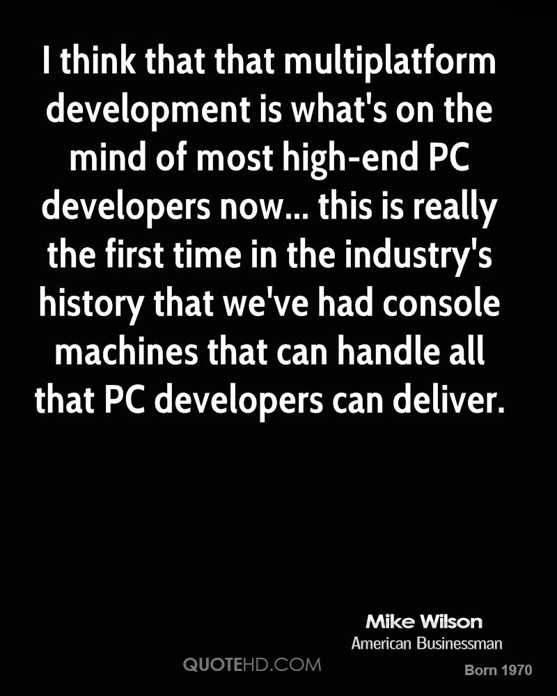 I think that that multiplatform development is what's on the mind of most high-end PC developers now... this is really the first time in the industry's history that we've had console machines that can handle all that PC developers can deliver.