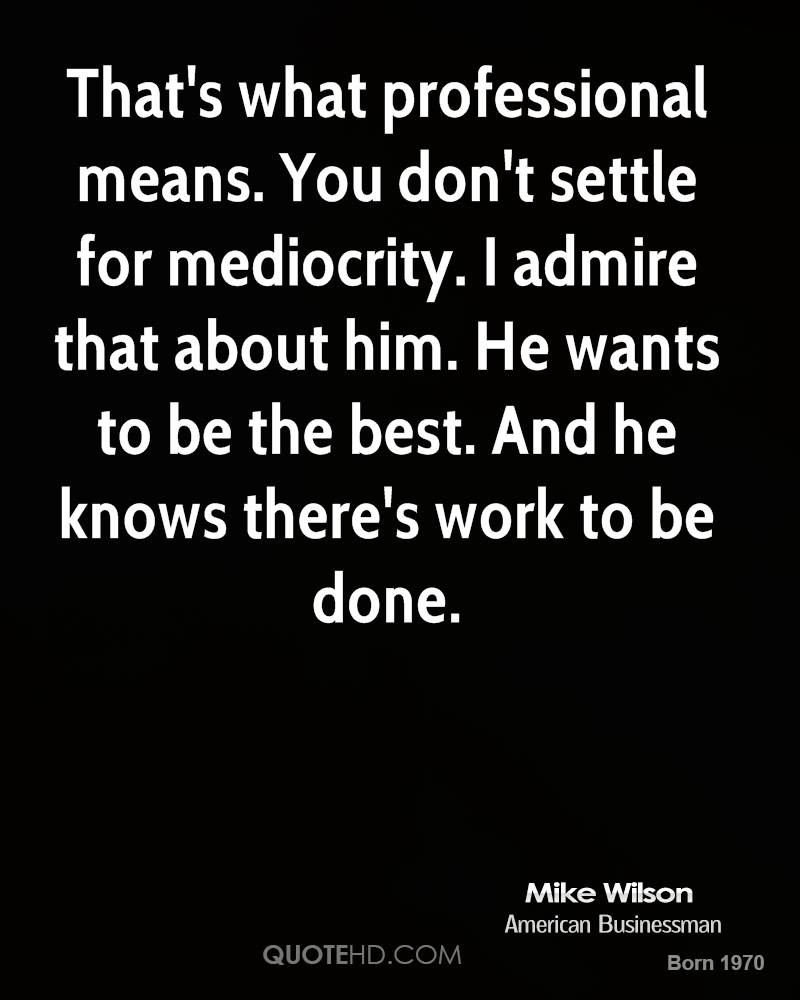 That's what professional means. You don't settle for mediocrity. I admire that about him. He wants to be the best. And he knows there's work to be done.