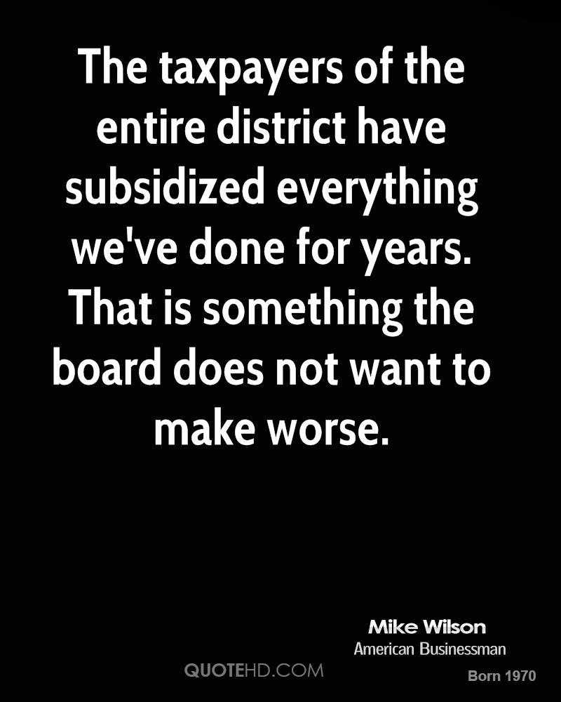 The taxpayers of the entire district have subsidized everything we've done for years. That is something the board does not want to make worse.
