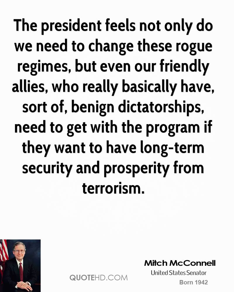 The president feels not only do we need to change these rogue regimes, but even our friendly allies, who really basically have, sort of, benign dictatorships, need to get with the program if they want to have long-term security and prosperity from terrorism.