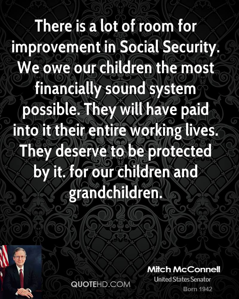 There is a lot of room for improvement in Social Security. We owe our children the most financially sound system possible. They will have paid into it their entire working lives. They deserve to be protected by it. for our children and grandchildren.