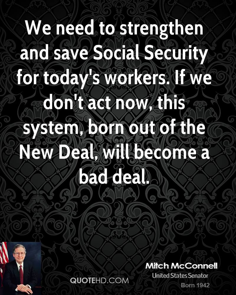 We need to strengthen and save Social Security for today's workers. If we don't act now, this system, born out of the New Deal, will become a bad deal.