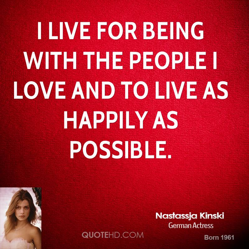I live for being with the people I love and to live as happily as possible.