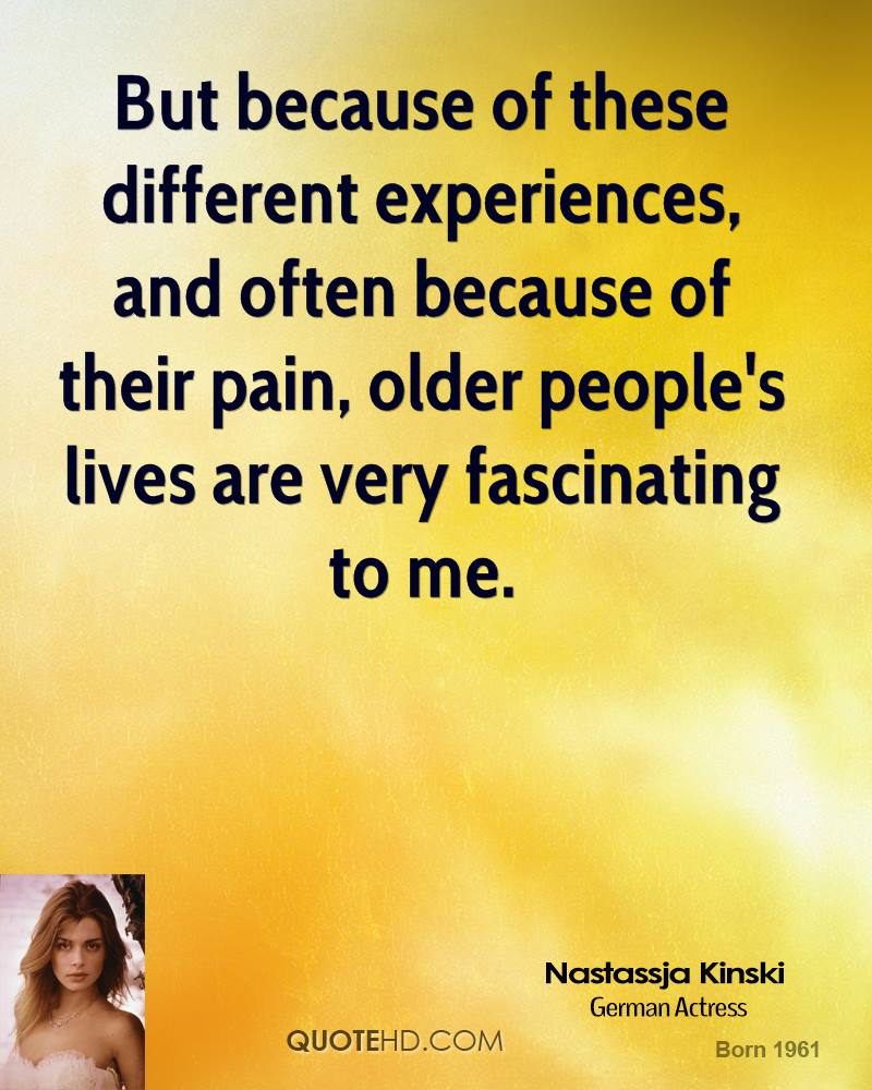 But because of these different experiences, and often because of their pain, older people's lives are very fascinating to me.