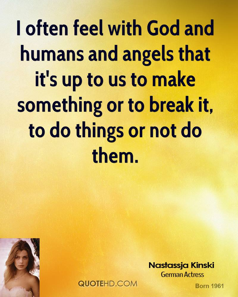 I often feel with God and humans and angels that it's up to us to make something or to break it, to do things or not do them.