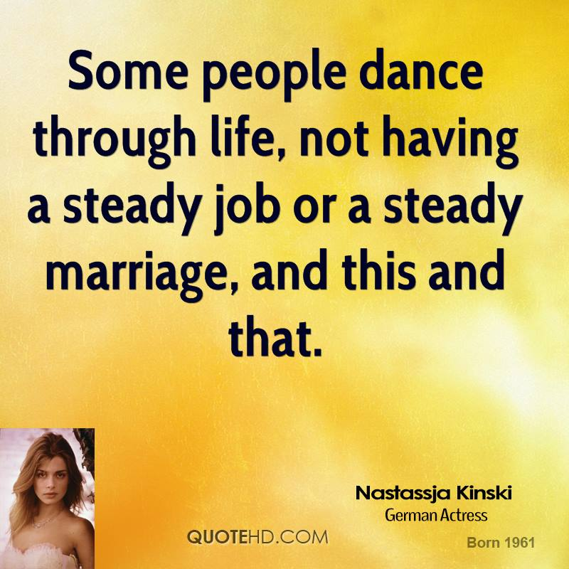 Some people dance through life, not having a steady job or a steady marriage, and this and that.