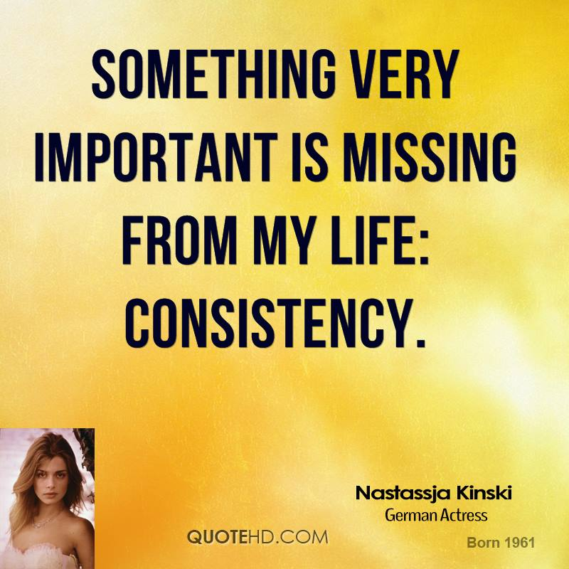 Something very important is missing from my life: consistency.