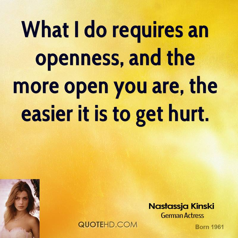 What I do requires an openness, and the more open you are, the easier it is to get hurt.