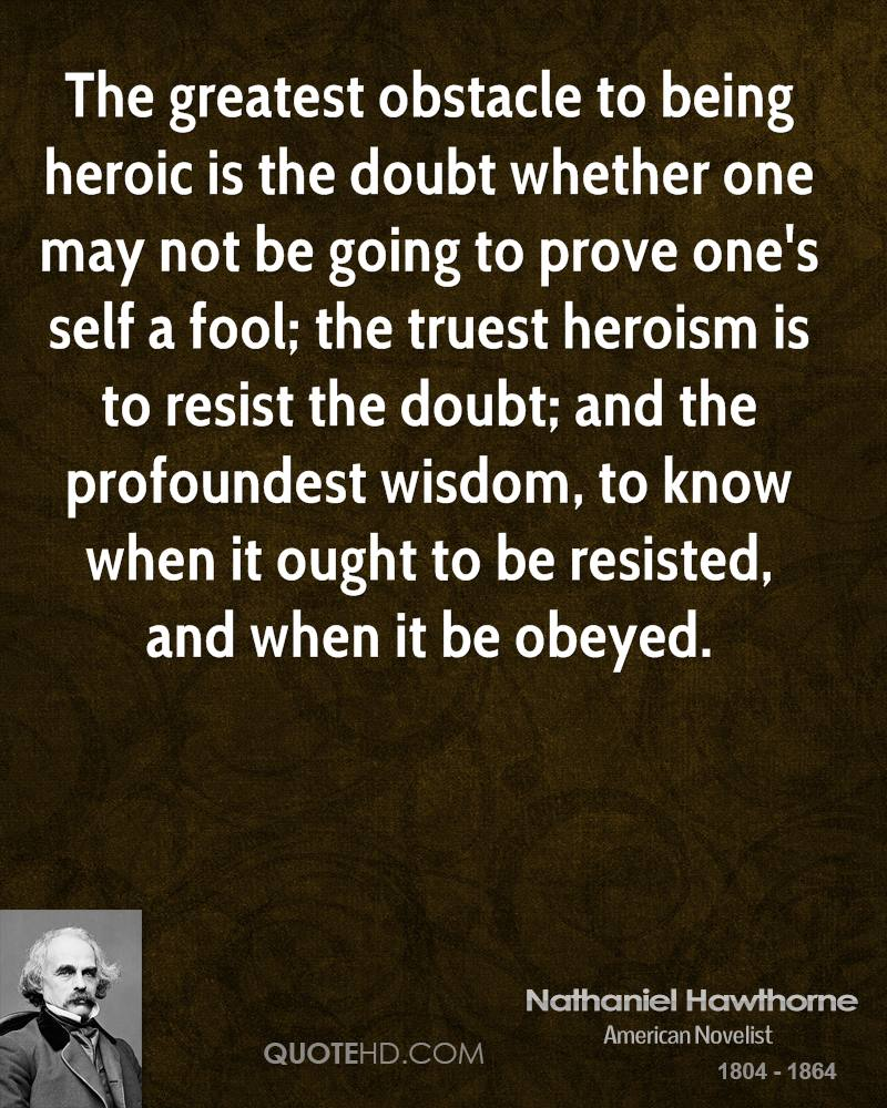 The greatest obstacle to being heroic is the doubt whether one may not be going to prove one's self a fool; the truest heroism is to resist the doubt; and the profoundest wisdom, to know when it ought to be resisted, and when it be obeyed.