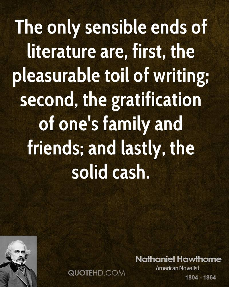 The only sensible ends of literature are, first, the pleasurable toil of writing; second, the gratification of one's family and friends; and lastly, the solid cash.