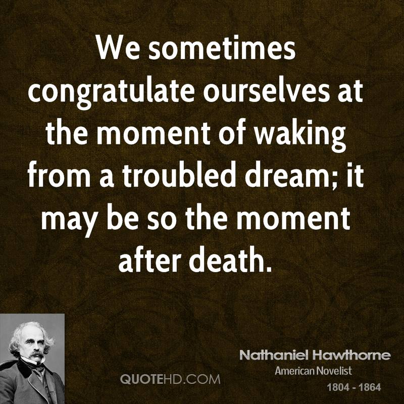 We sometimes congratulate ourselves at the moment of waking from a troubled dream; it may be so the moment after death.