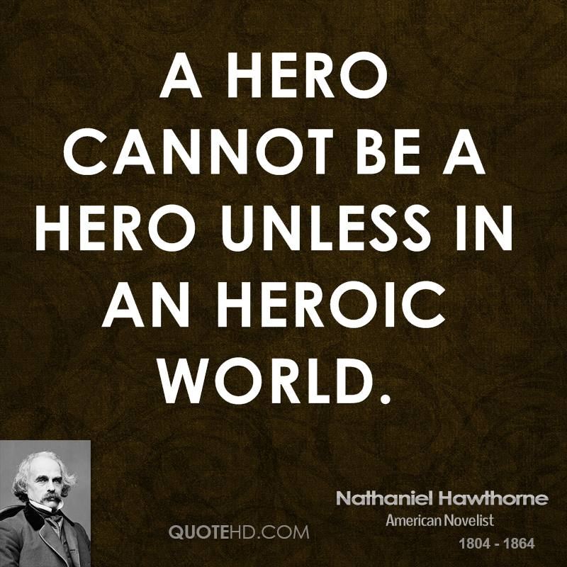 A hero cannot be a hero unless in an heroic world.