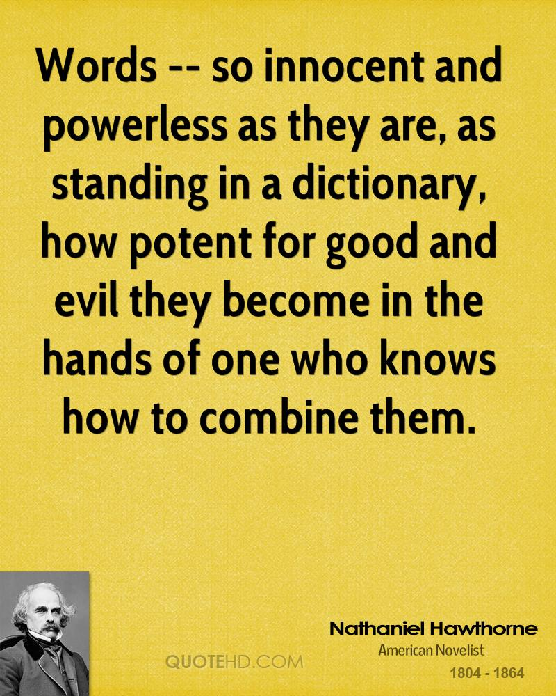 Words -- so innocent and powerless as they are, as standing in a dictionary, how potent for good and evil they become in the hands of one who knows how to combine them.