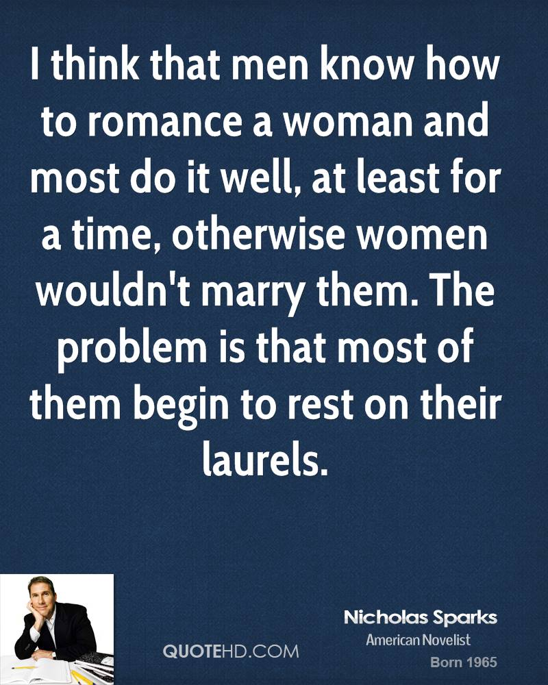 I think that men know how to romance a woman and most do it well, at least for a time, otherwise women wouldn't marry them. The problem is that most of them begin to rest on their laurels.