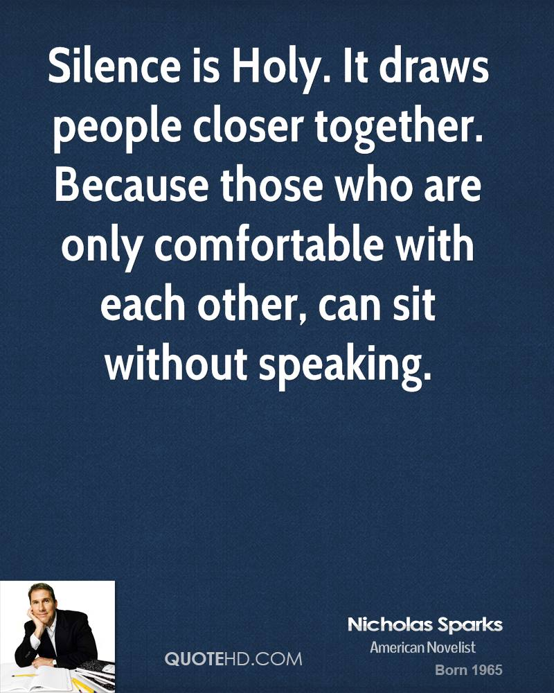 Silence is Holy. It draws people closer together. Because those who are only comfortable with each other, can sit without speaking.