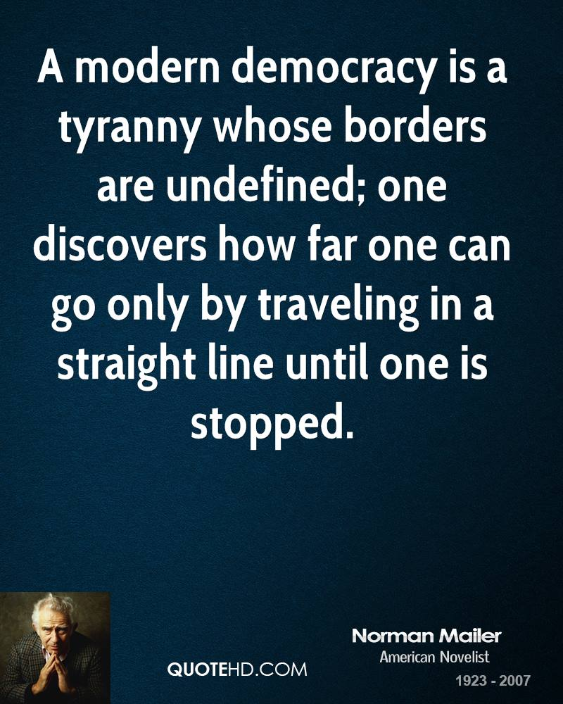 A modern democracy is a tyranny whose borders are undefined; one discovers how far one can go only by traveling in a straight line until one is stopped.
