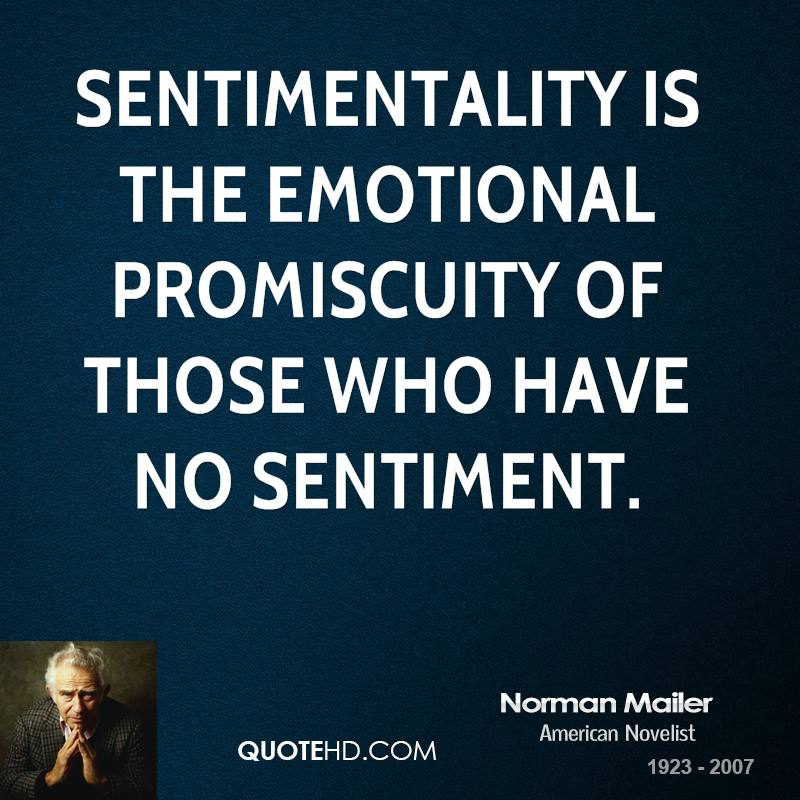 Sentimentality is the emotional promiscuity of those who have no sentiment.