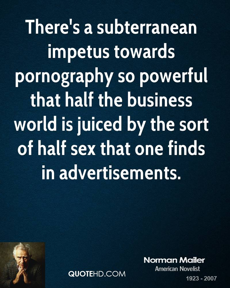 There's a subterranean impetus towards pornography so powerful that half the business world is juiced by the sort of half sex that one finds in advertisements.