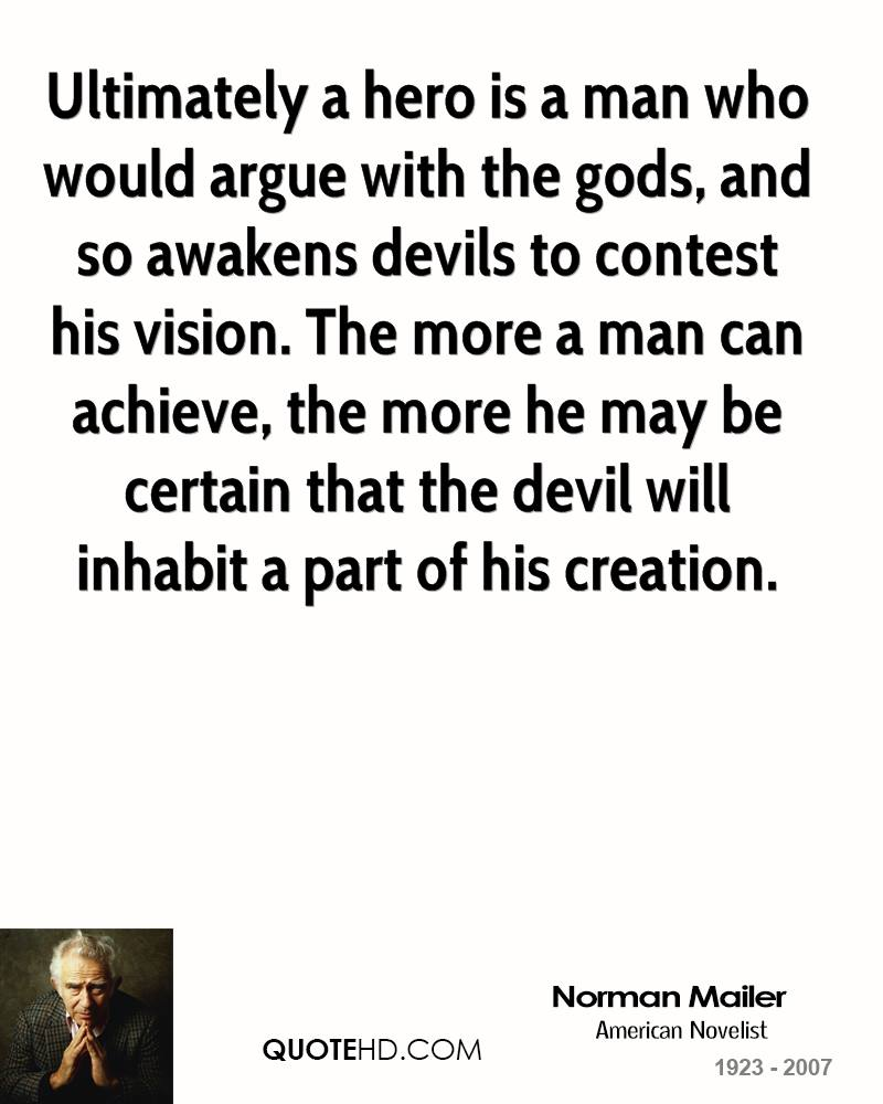 Ultimately a hero is a man who would argue with the gods, and so awakens devils to contest his vision. The more a man can achieve, the more he may be certain that the devil will inhabit a part of his creation.