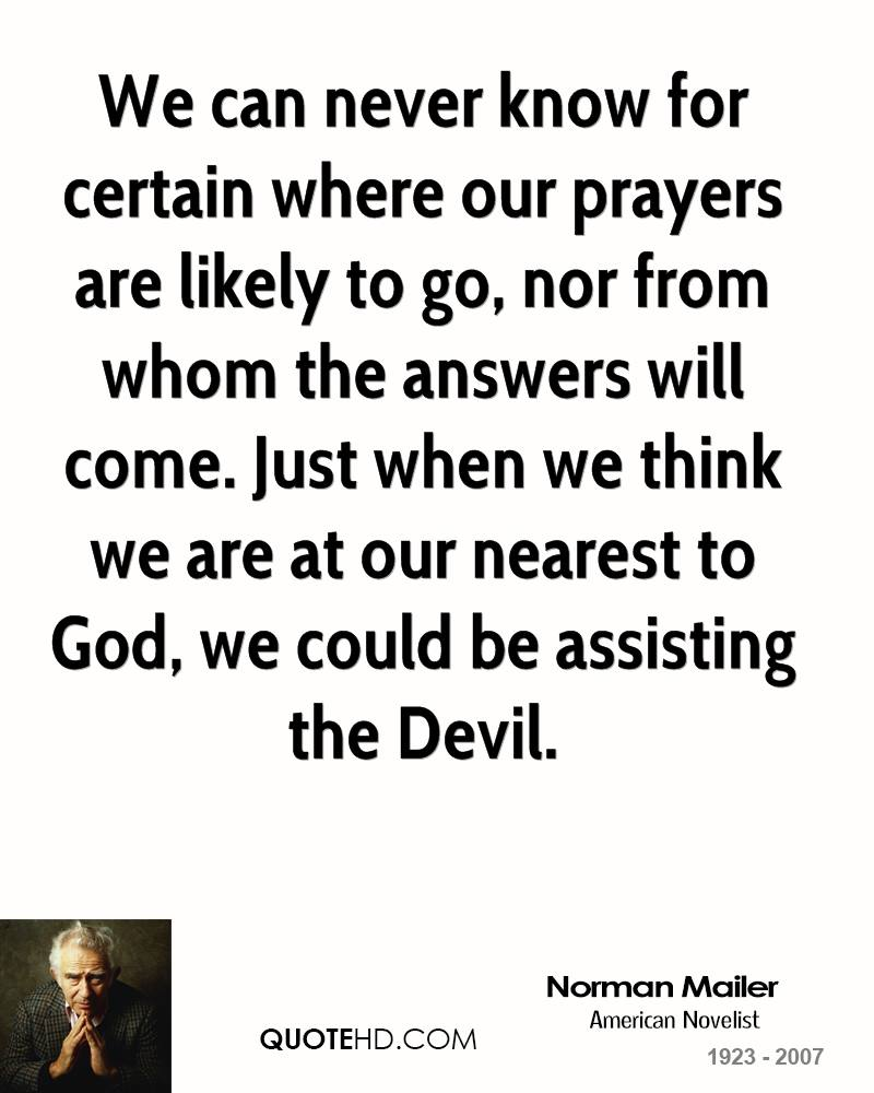 We can never know for certain where our prayers are likely to go, nor from whom the answers will come. Just when we think we are at our nearest to God, we could be assisting the Devil.