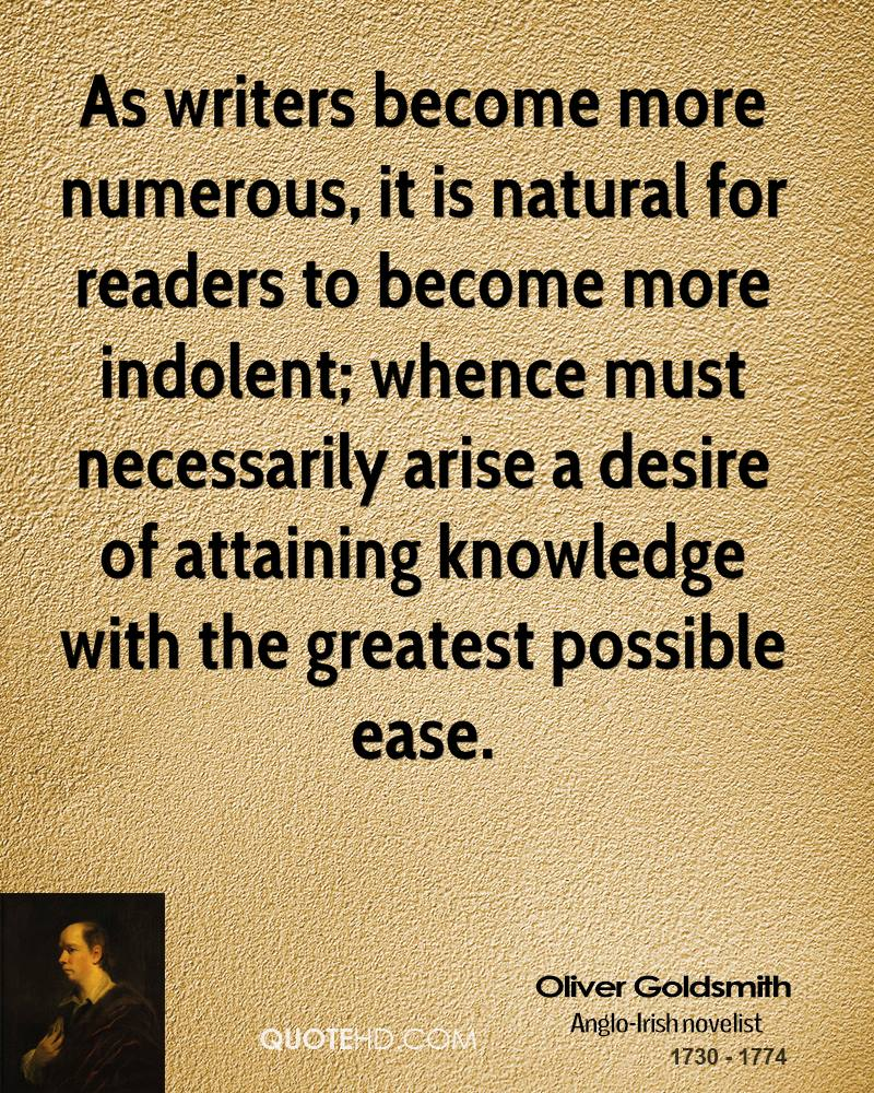 As writers become more numerous, it is natural for readers to become more indolent; whence must necessarily arise a desire of attaining knowledge with the greatest possible ease.