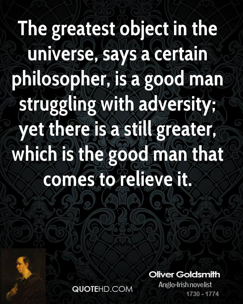 The greatest object in the universe, says a certain philosopher, is a good man struggling with adversity; yet there is a still greater, which is the good man that comes to relieve it.
