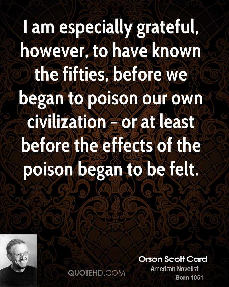I am especially grateful, however, to have known the fifties, before we began to poison our own civilization - or at least before the effects of the poison began to be felt.