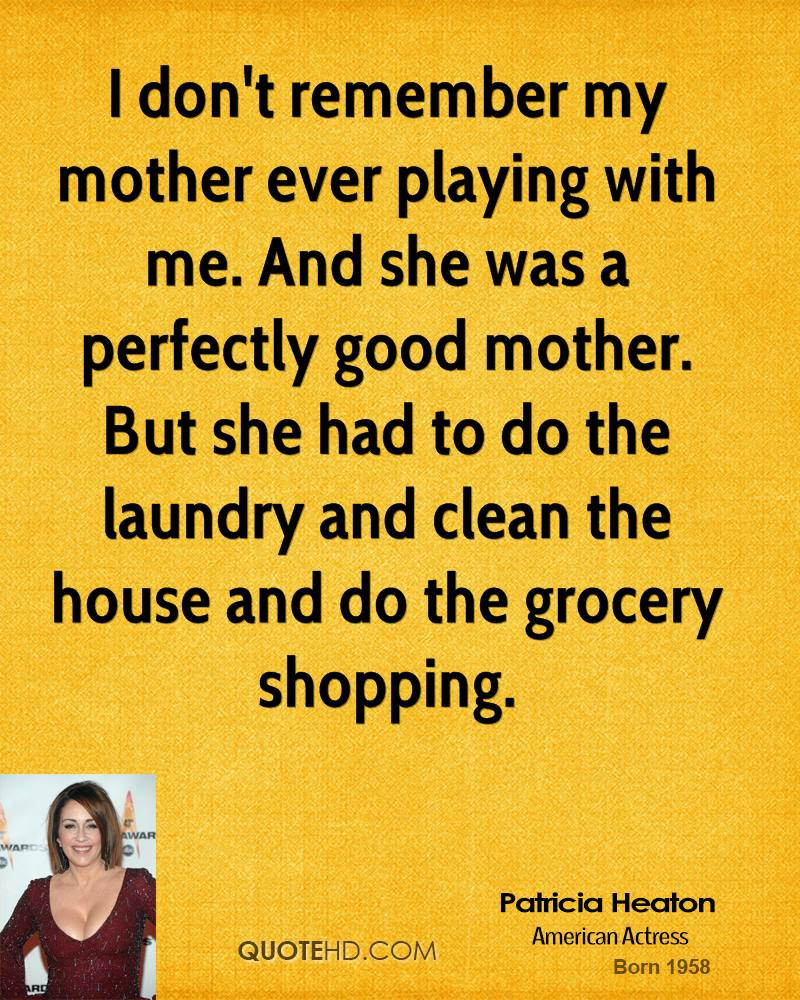 I don't remember my mother ever playing with me. And she was a perfectly good mother. But she had to do the laundry and clean the house and do the grocery shopping.