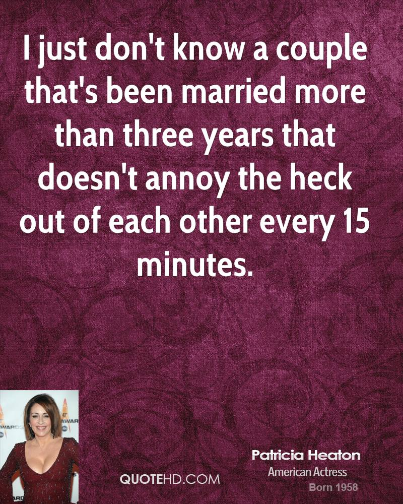 I just don't know a couple that's been married more than three years that doesn't annoy the heck out of each other every 15 minutes.