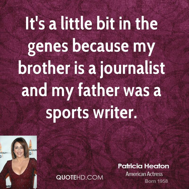 It's a little bit in the genes because my brother is a journalist and my father was a sports writer.