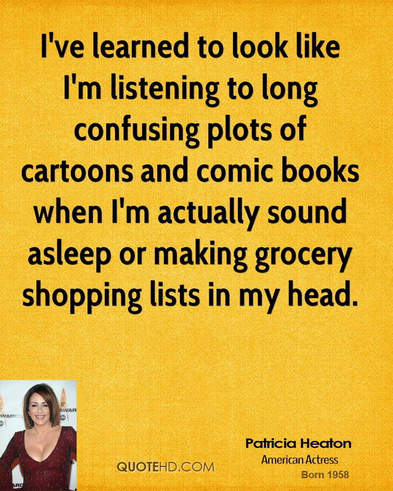 I've learned to look like I'm listening to long confusing plots of cartoons and comic books when I'm actually sound asleep or making grocery shopping lists in my head.