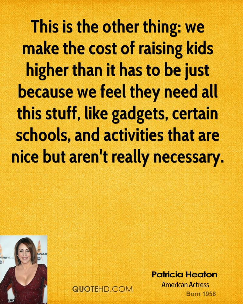 This is the other thing: we make the cost of raising kids higher than it has to be just because we feel they need all this stuff, like gadgets, certain schools, and activities that are nice but aren't really necessary.