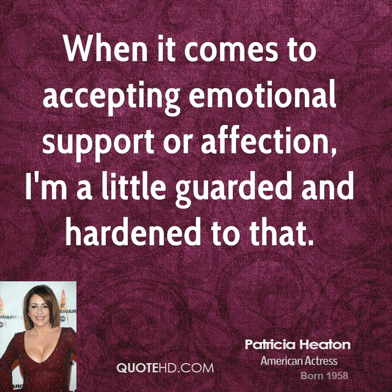When it comes to accepting emotional support or affection, I'm a little guarded and hardened to that.