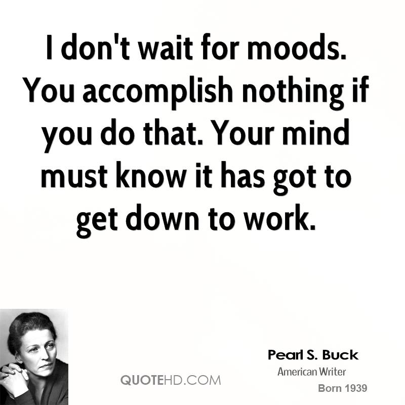 I don't wait for moods. You accomplish nothing if you do that. Your mind must know it has got to get down to work.