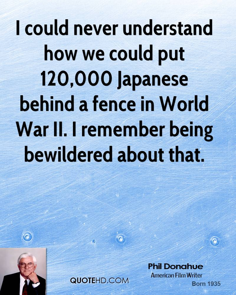 I could never understand how we could put 120,000 Japanese behind a fence in World War II. I remember being bewildered about that.