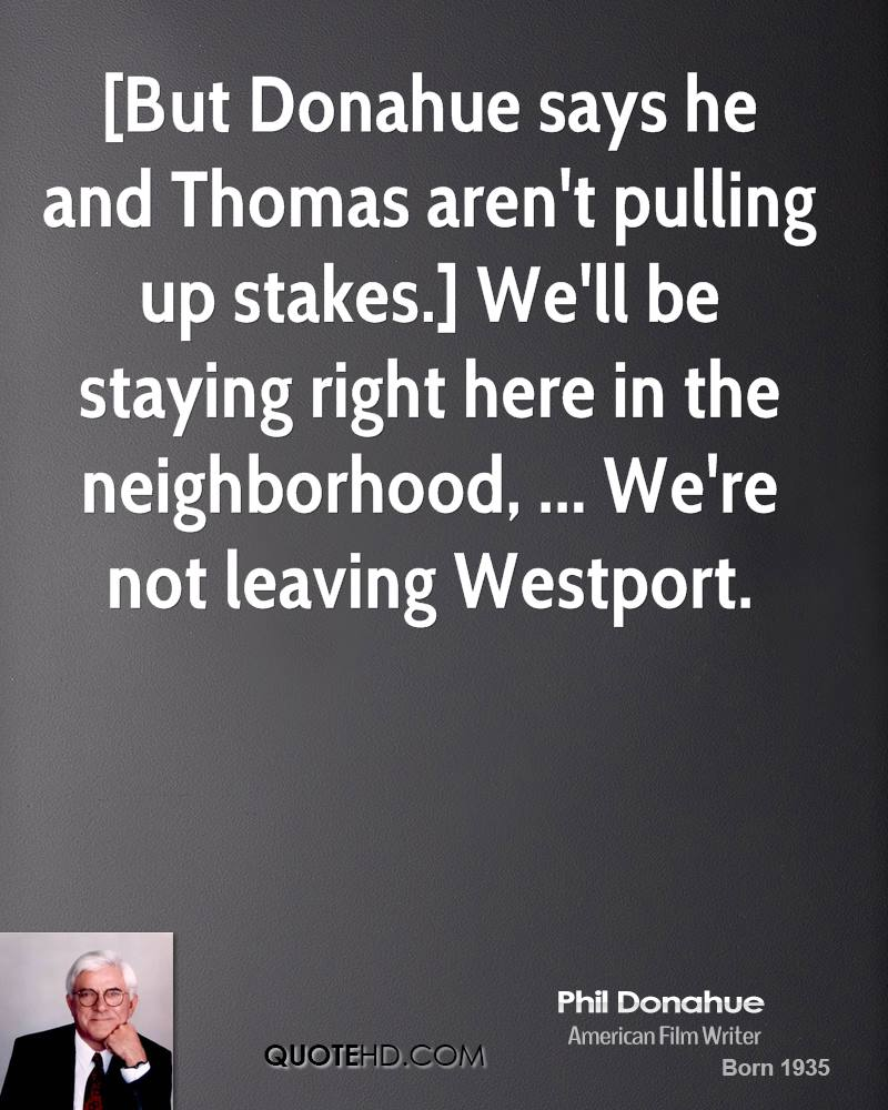 [But Donahue says he and Thomas aren't pulling up stakes.] We'll be staying right here in the neighborhood, ... We're not leaving Westport.