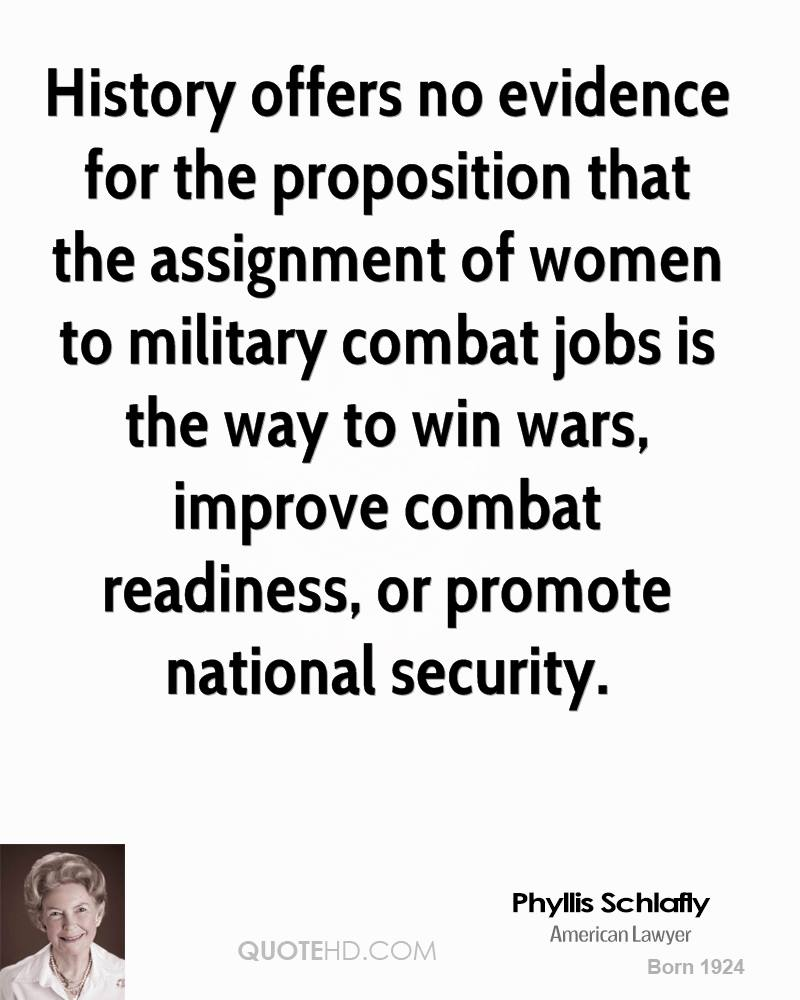 History offers no evidence for the proposition that the assignment of women to military combat jobs is the way to win wars, improve combat readiness, or promote national security.