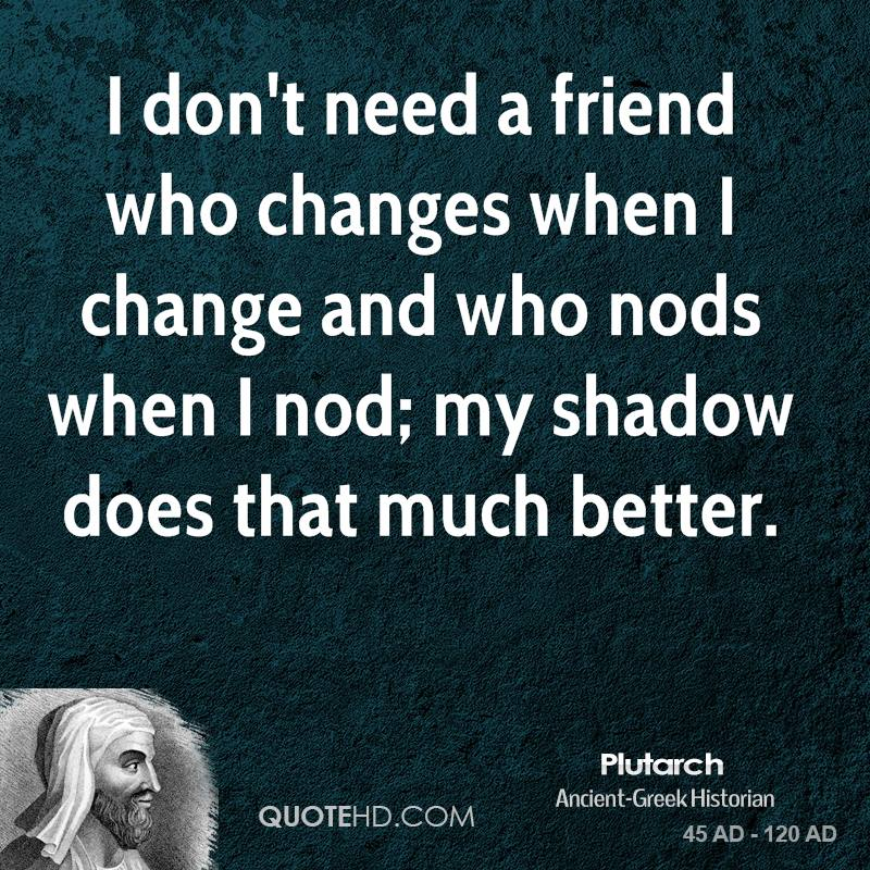 I don't need a friend who changes when I change and who nods when I nod; my shadow does that much better.