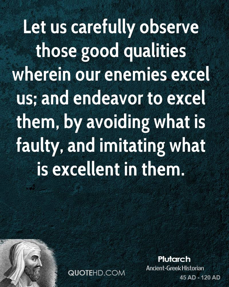 Let us carefully observe those good qualities wherein our enemies excel us; and endeavor to excel them, by avoiding what is faulty, and imitating what is excellent in them.