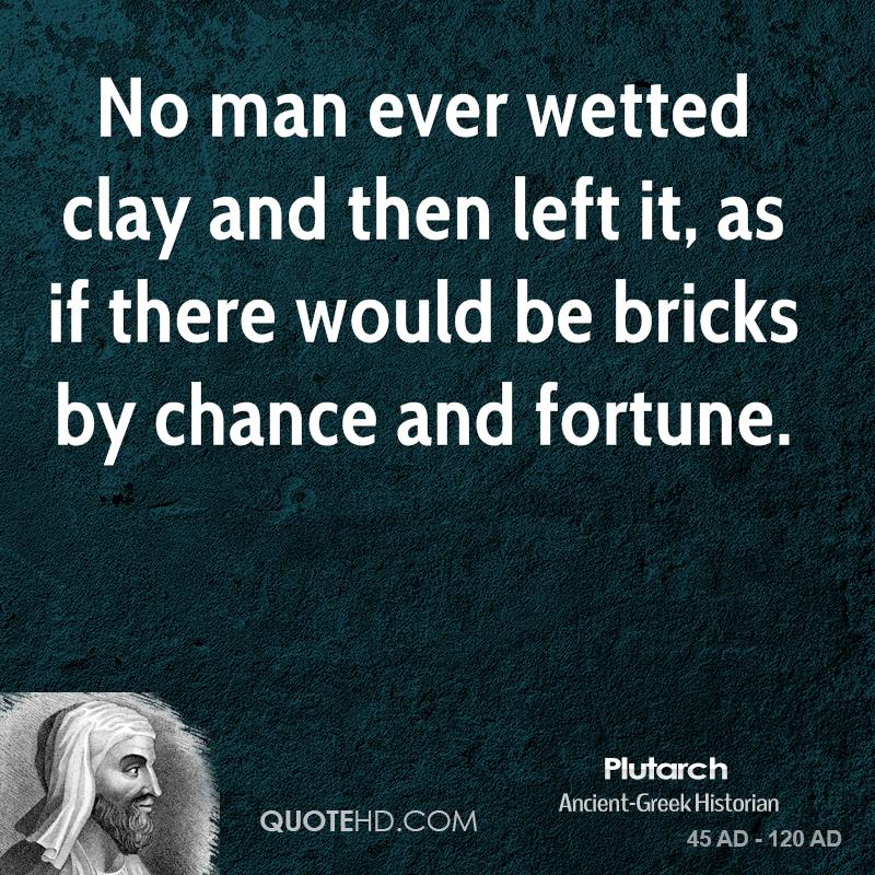 No man ever wetted clay and then left it, as if there would be bricks by chance and fortune.