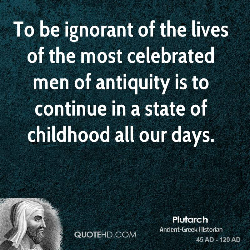 To be ignorant of the lives of the most celebrated men of antiquity is to continue in a state of childhood all our days.