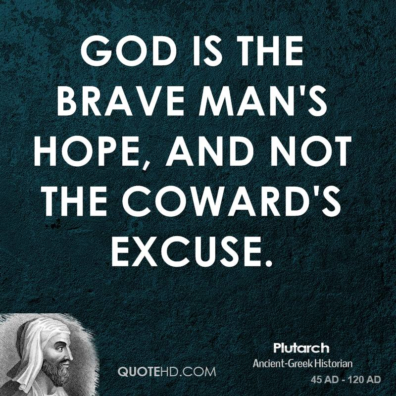 God is the brave man's hope, and not the coward's excuse.