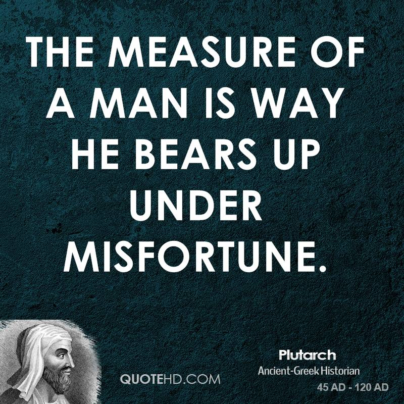 The measure of a man is way he bears up under misfortune.