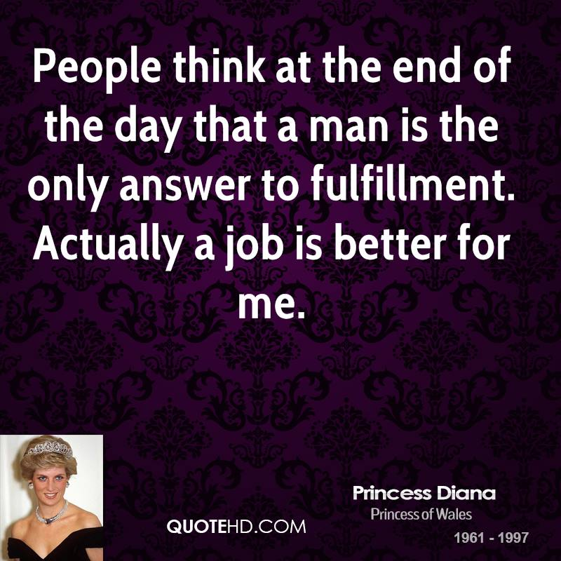 People think at the end of the day that a man is the only answer to fulfillment. Actually a job is better for me.