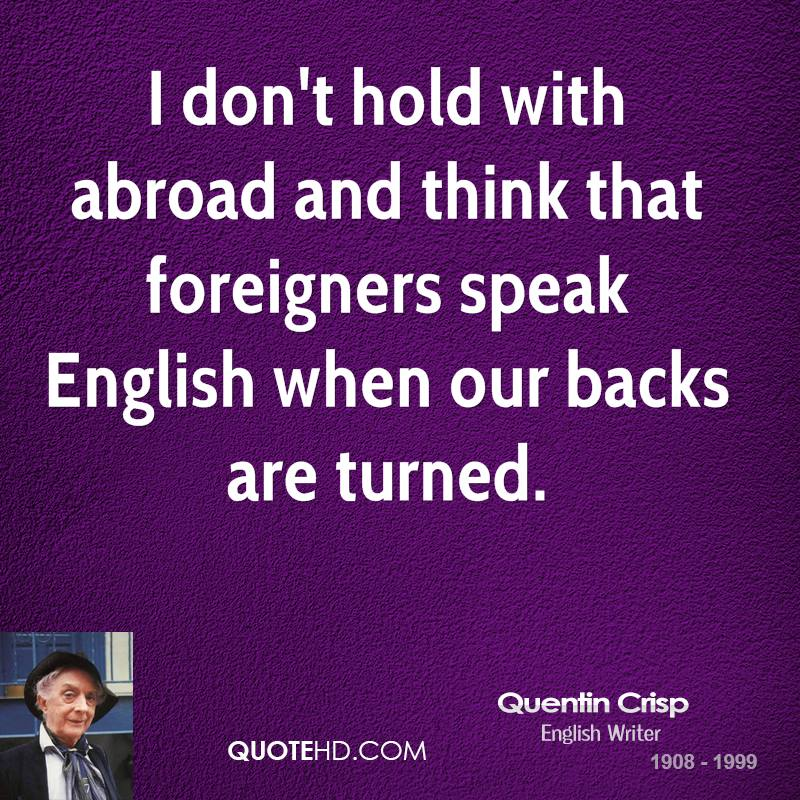 I don't hold with abroad and think that foreigners speak English when our backs are turned.