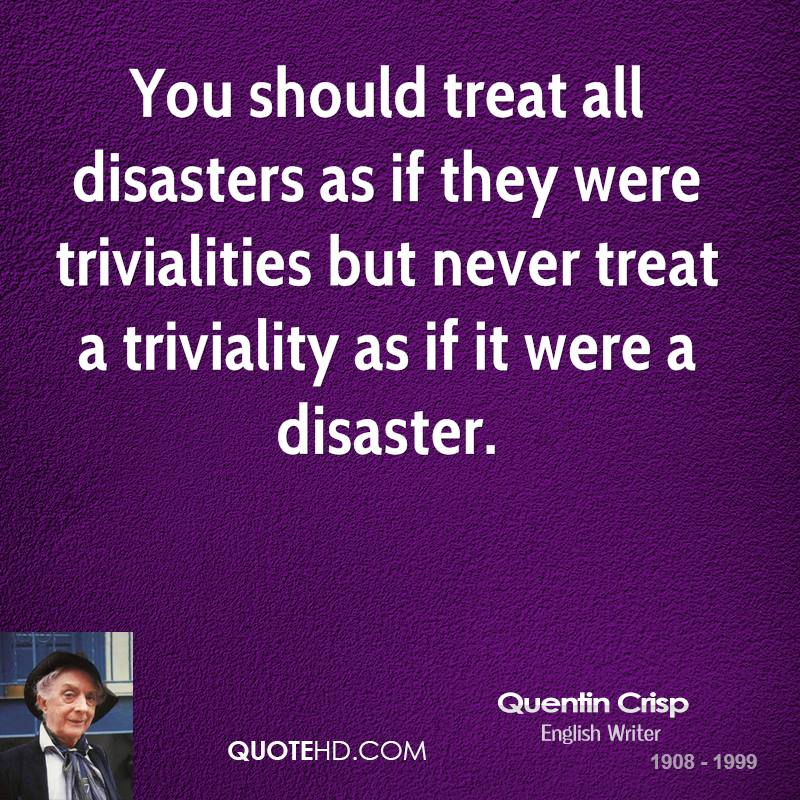 You should treat all disasters as if they were trivialities but never treat a triviality as if it were a disaster.
