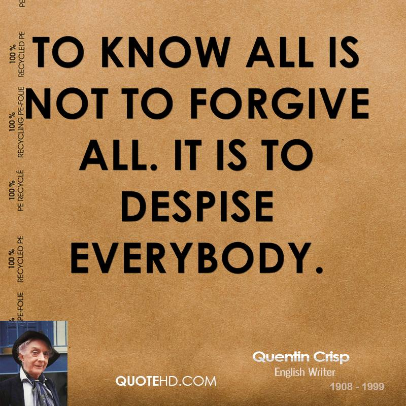 To know all is not to forgive all. It is to despise everybody.