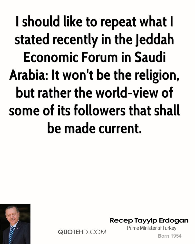 I should like to repeat what I stated recently in the Jeddah Economic Forum in Saudi Arabia: It won't be the religion, but rather the world-view of some of its followers that shall be made current.