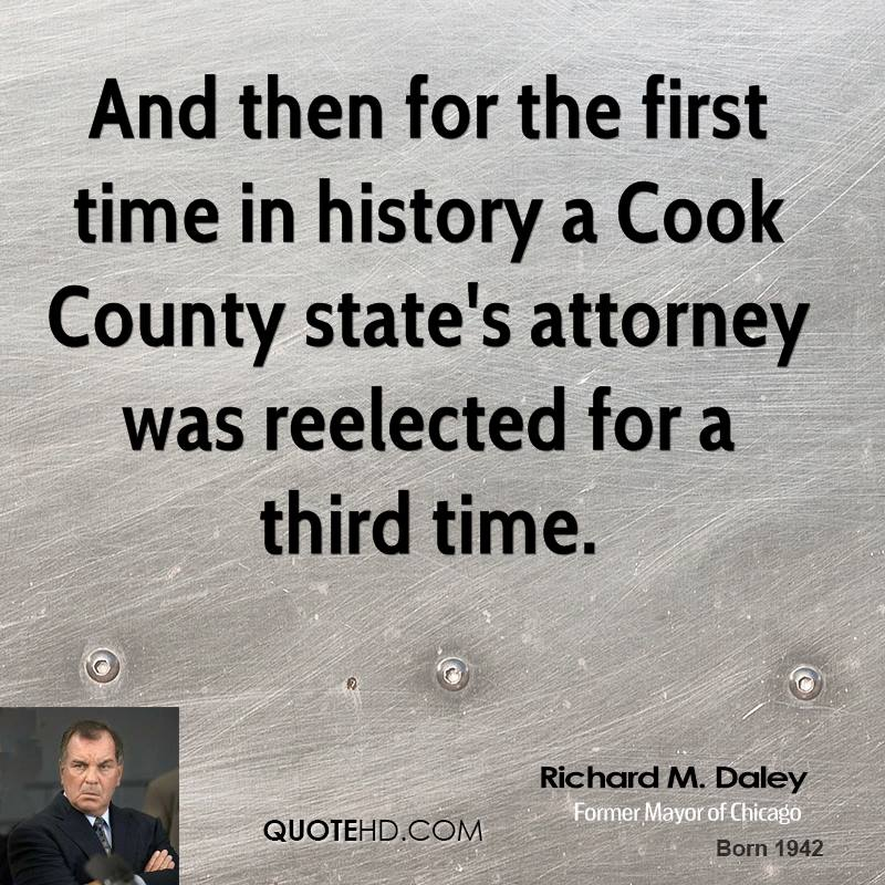 And then for the first time in history a Cook County state's attorney was reelected for a third time.