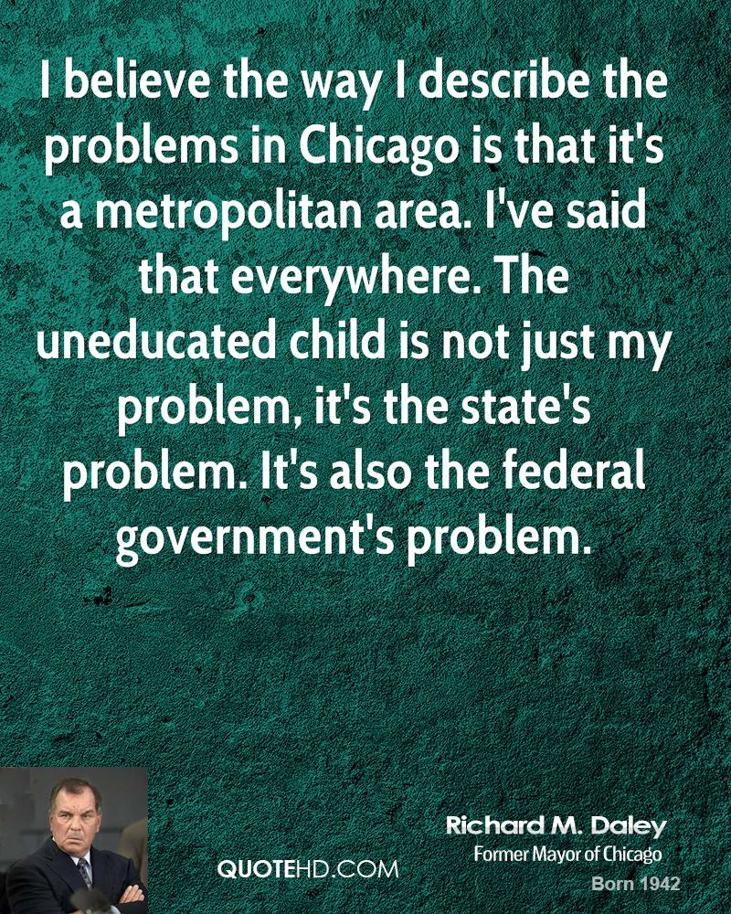 I believe the way I describe the problems in Chicago is that it's a metropolitan area. I've said that everywhere. The uneducated child is not just my problem, it's the state's problem. It's also the federal government's problem.